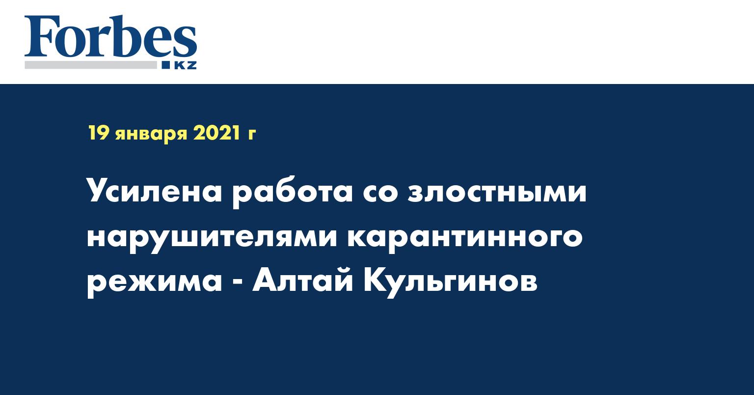 Усилена работа со злостными нарушителями карантинного режима - Алтай Кульгинов