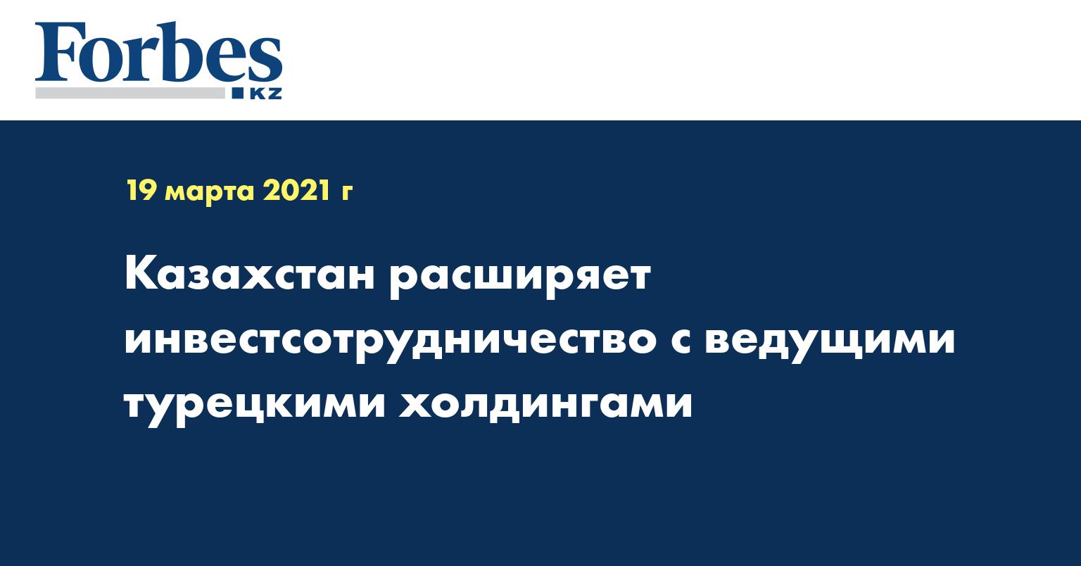 Казахстан расширяет инвестсотрудничество с ведущими турецкими холдингами