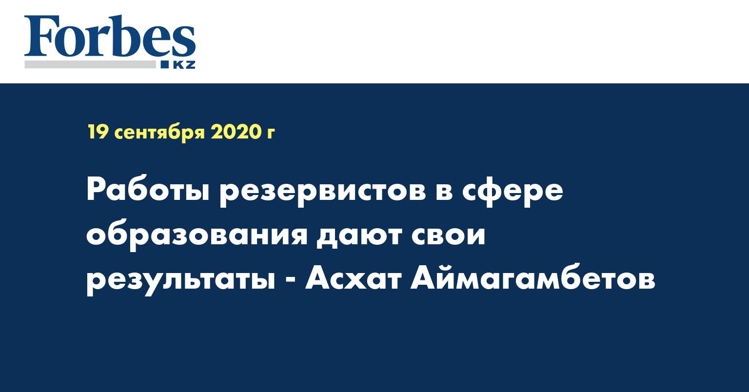 Работы резервистов в сфере образования дают свои результаты - Асхат Аймагамбетов