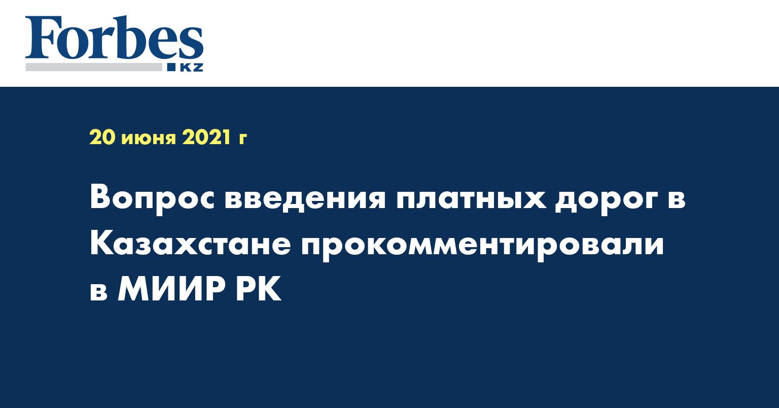 Вопрос введения платных дорог в Казахстане прокомментировали в МИИР РК