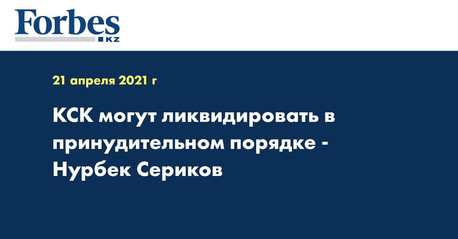 КСК могут ликвидировать в принудительном порядке - Нурбек Сериков