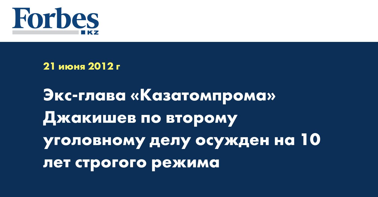Экс-глава «Казатомпрома» Джакишев по второму уголовному делу осужден на 10 лет строгого режима