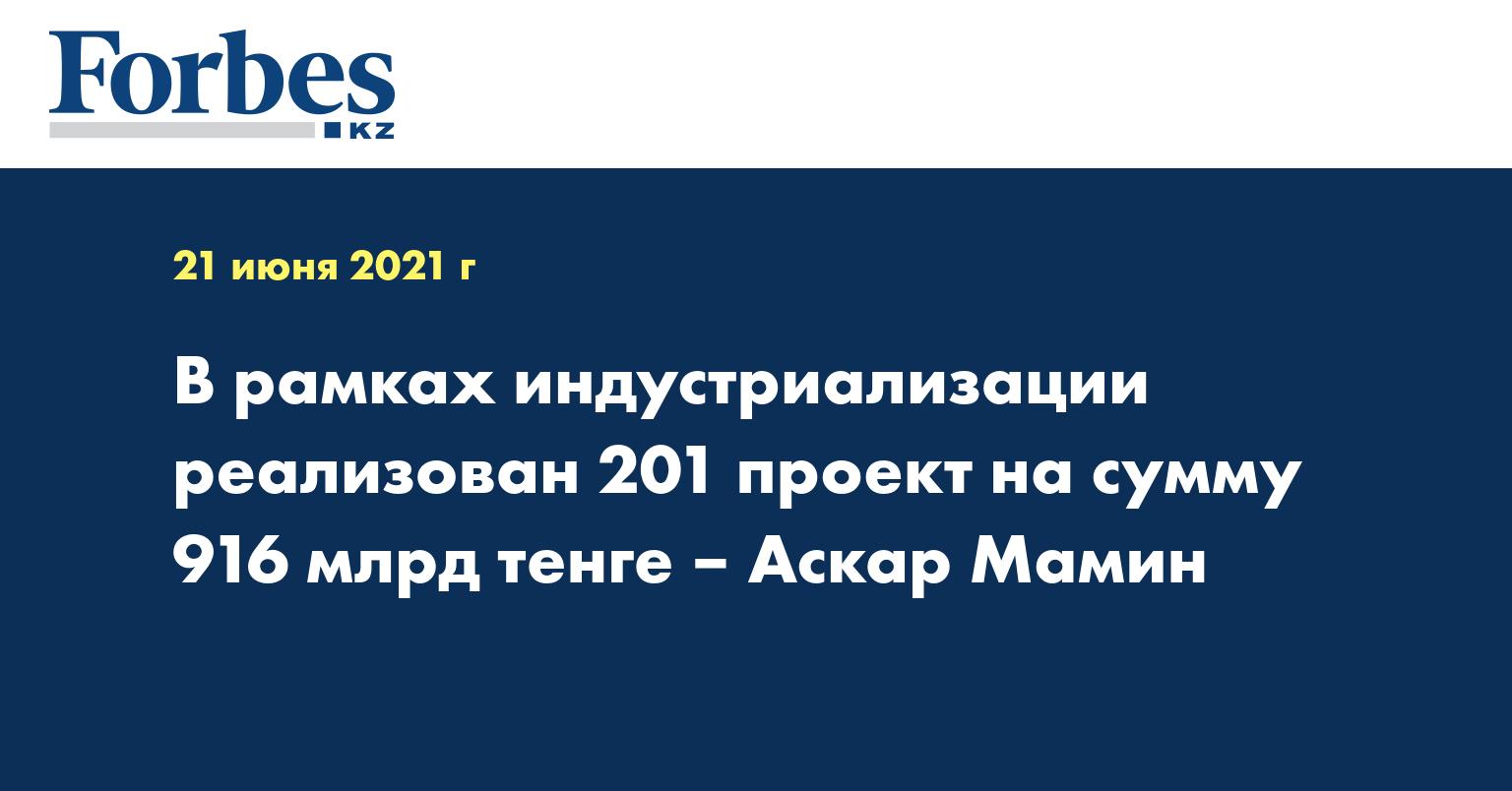 В рамках индустриализации реализован 201 проект на сумму 916 млрд тенге – Аскар Мамин