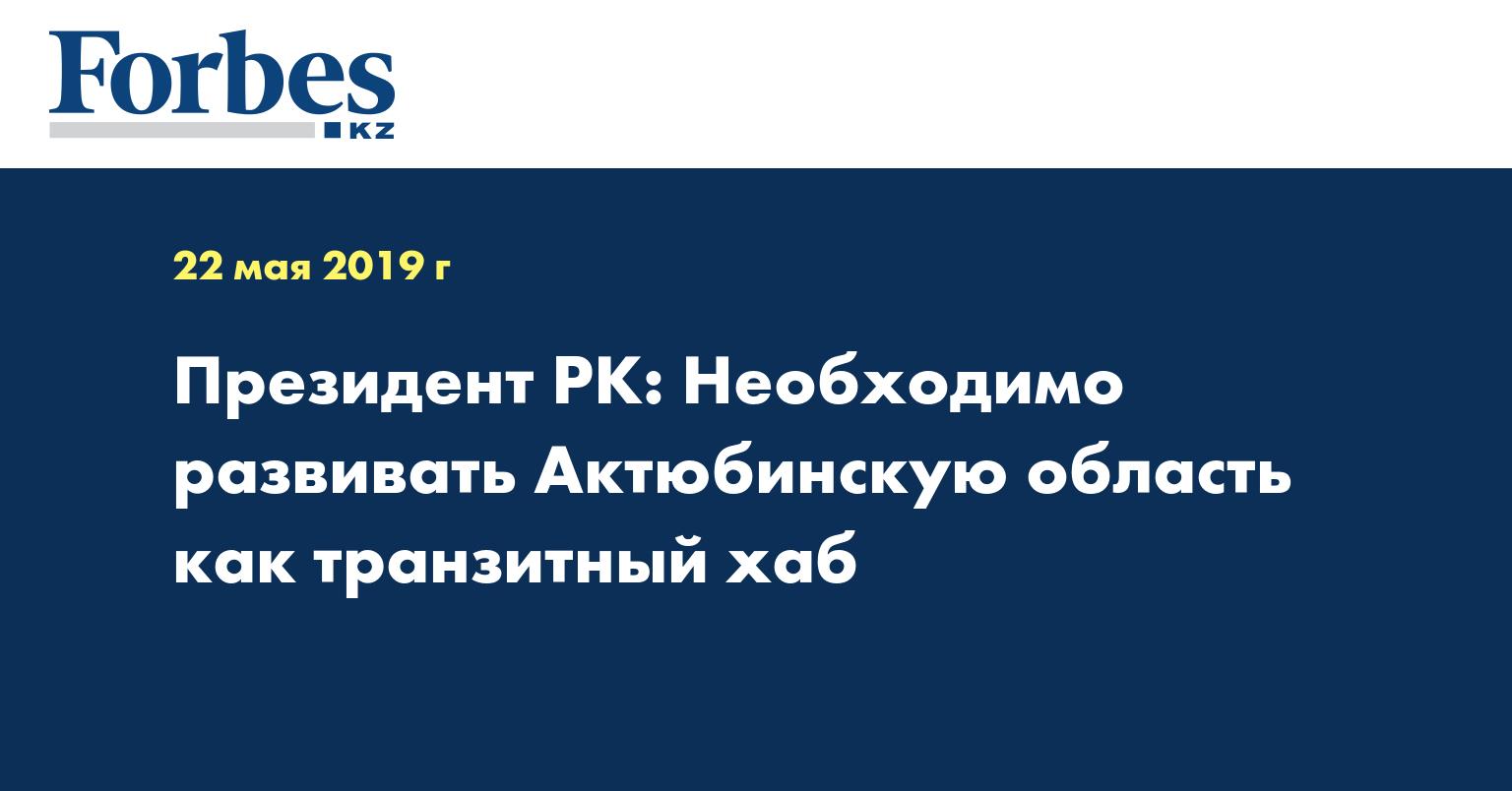 Президент РК: Необходимо развивать Актюбинскую область как транзитный хаб