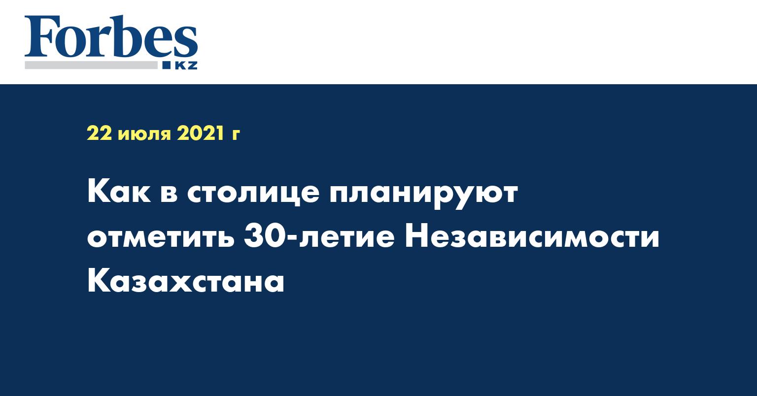 Как в столице планируют отметить 30-летие Независимости Казахстана