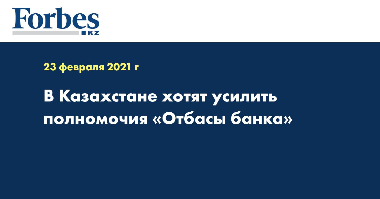 В Казахстане хотят усилить полномочия «Отбасы банка»