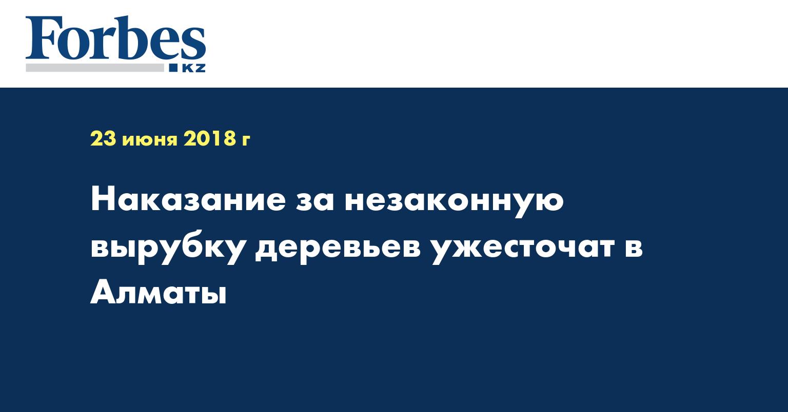 Наказание за незаконную вырубку деревьев ужесточат в Алматы