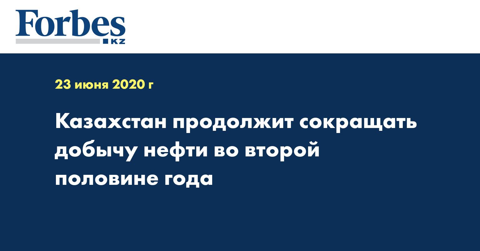 Казахстан продолжит сокращать добычу нефти во второй половине года