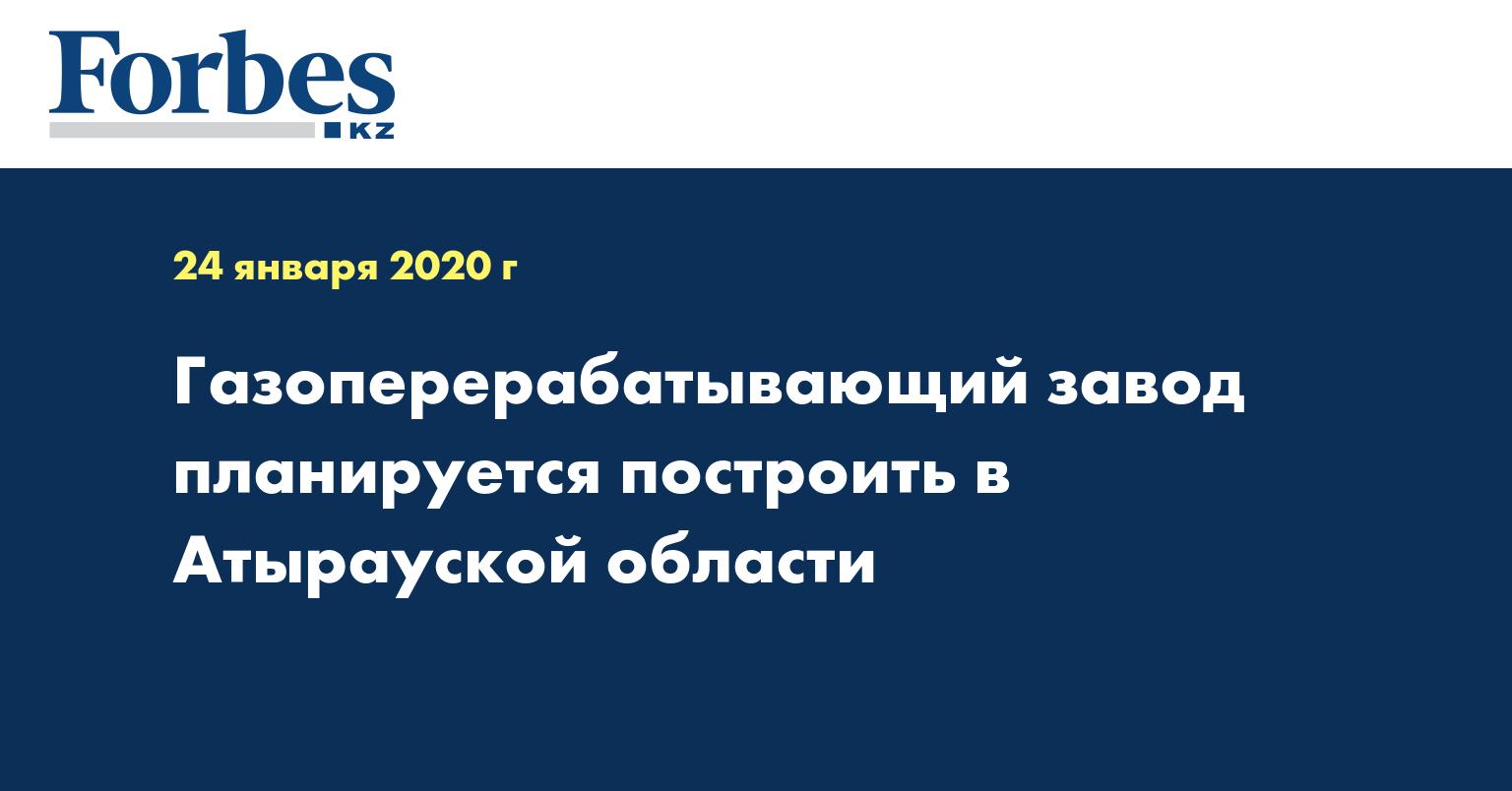 Газоперерабатывающий завод планируется построить в Атырауской области