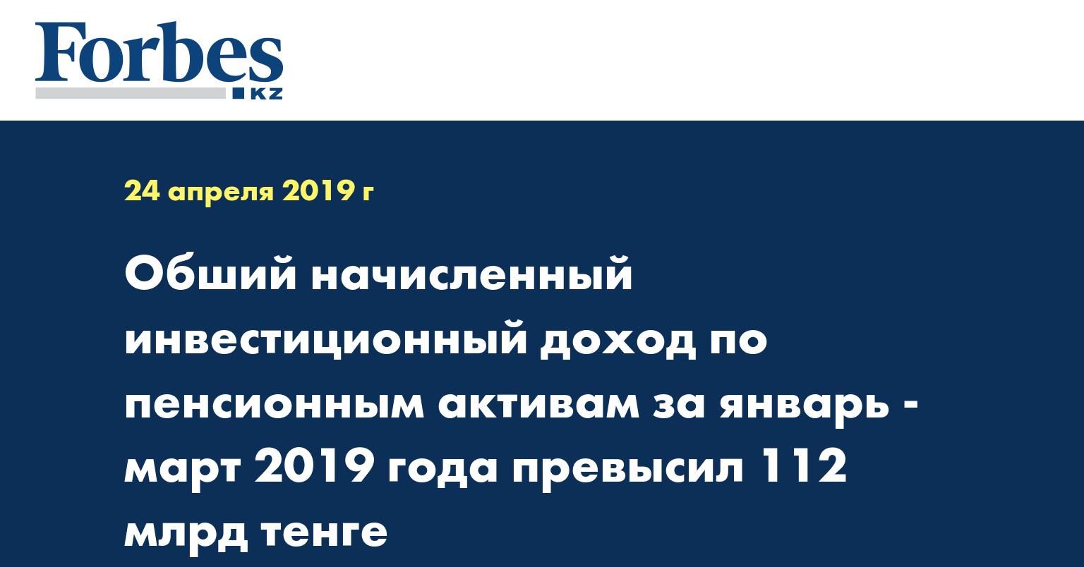 Обший начисленный инвестиционный доход по пенсионным активам за январь - март 2019 года превысил 112 млрд тенге