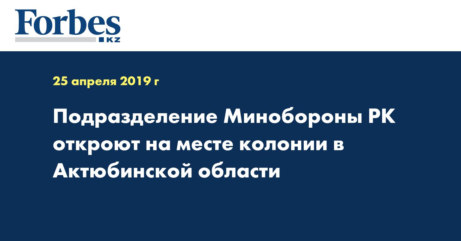 Подразделение Минобороны РК откроют на месте колонии в Актюбинской области