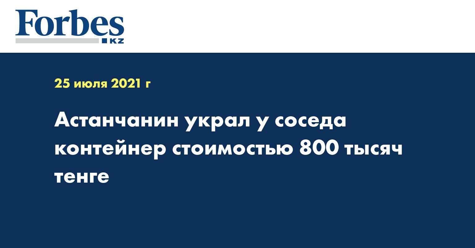 Астанчанин украл у соседа контейнер стоимостью 800 тысяч тенге