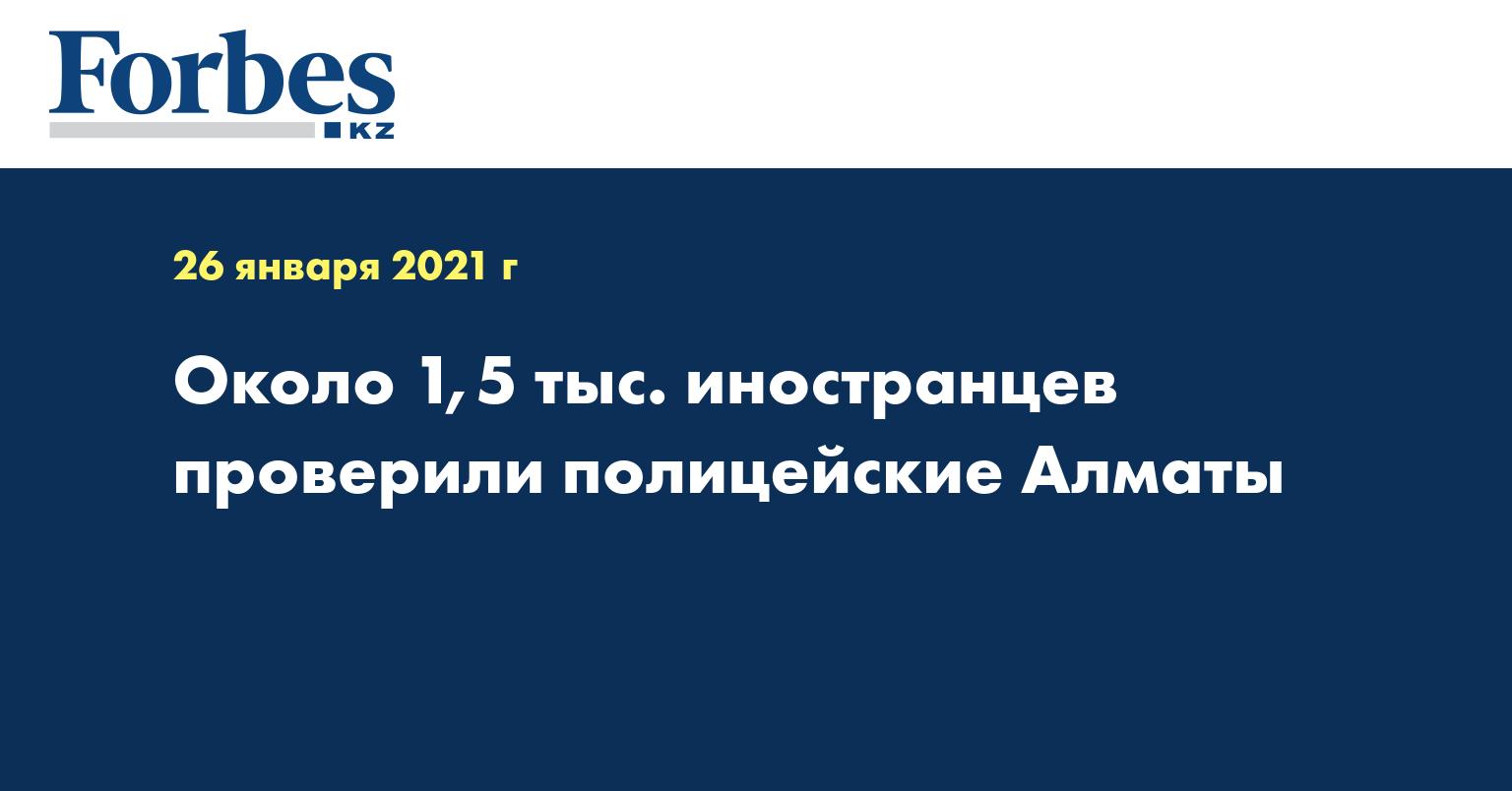 Около 1,5 тыс. иностранцев проверили полицейские Алматы