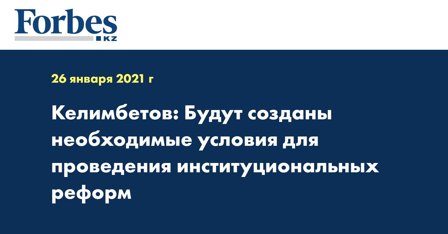 Келимбетов: Будут созданы необходимые условия для проведения институциональных реформ