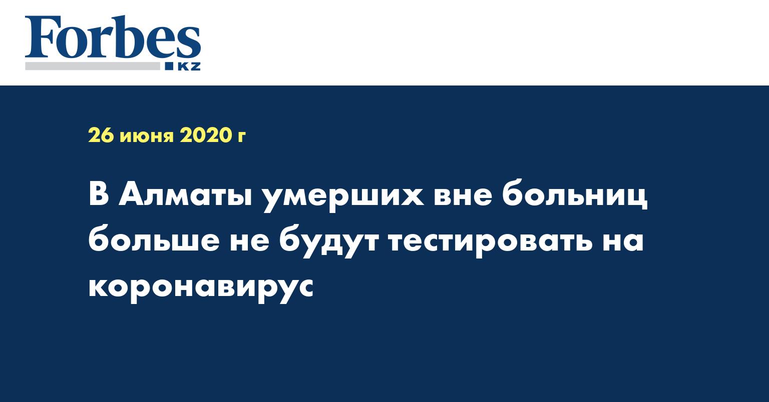 В Алматы умерших вне больниц больше не будут тестировать на коронавирус