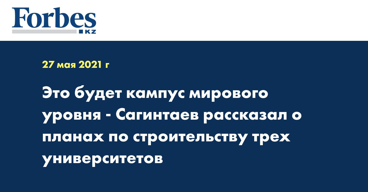 Это будет кампус мирового уровня - Сагинтаев рассказал о планах по строительству трех университетов