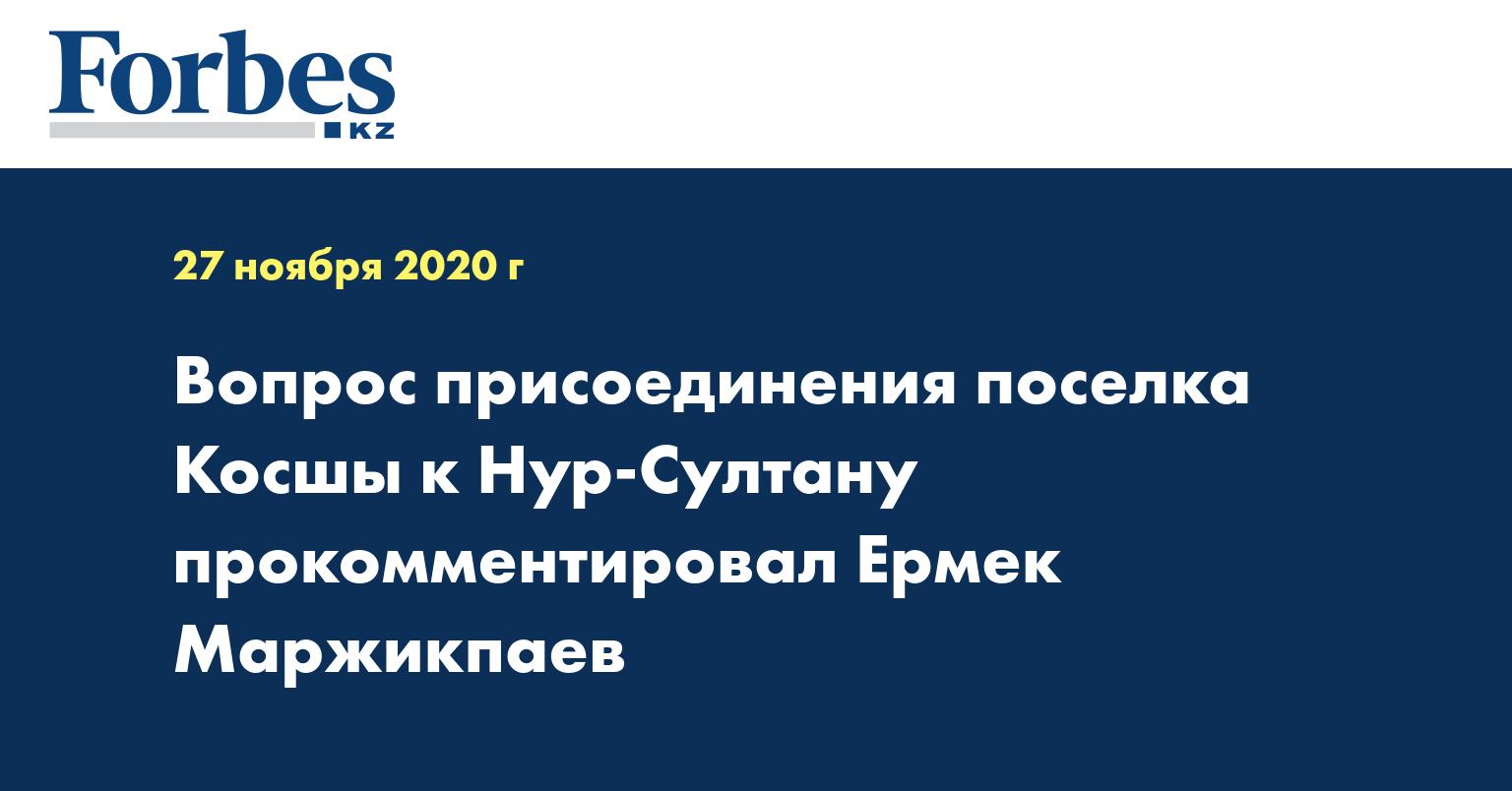 Вопрос присоединения поселка Косшы к Нур-Султану прокомментировал Ермек Маржикпаев