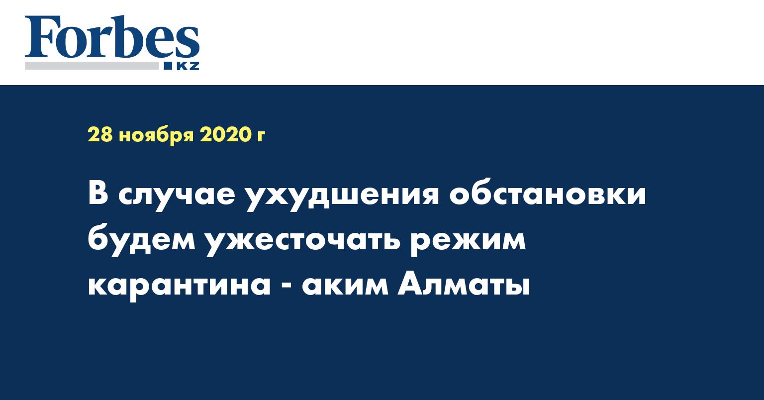 В случае ухудшения обстановки будем ужесточать режим карантина - аким Алматы