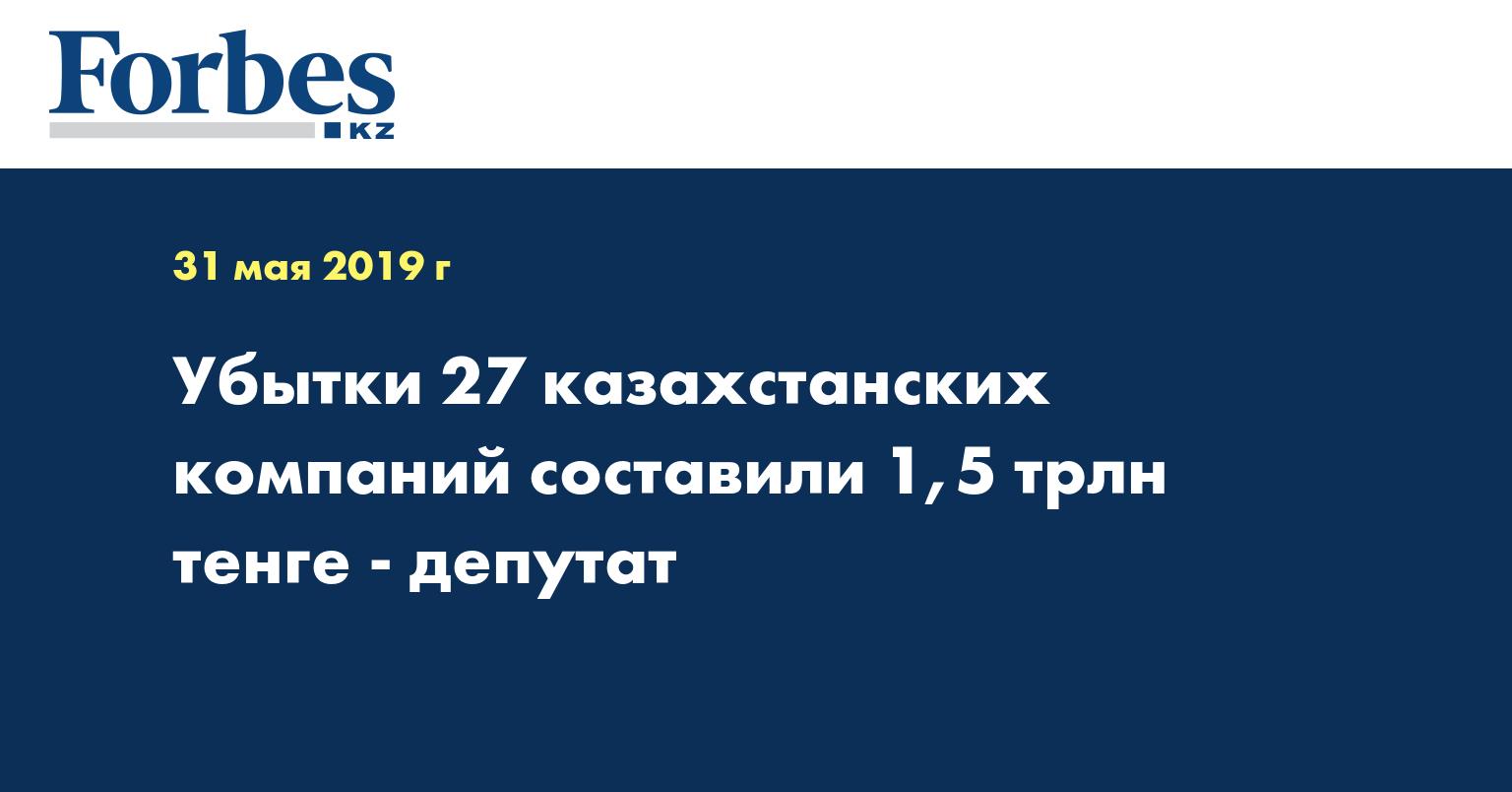 Убытки 27 казахстанских компаний составили 1,5 трлн тенге - депутат