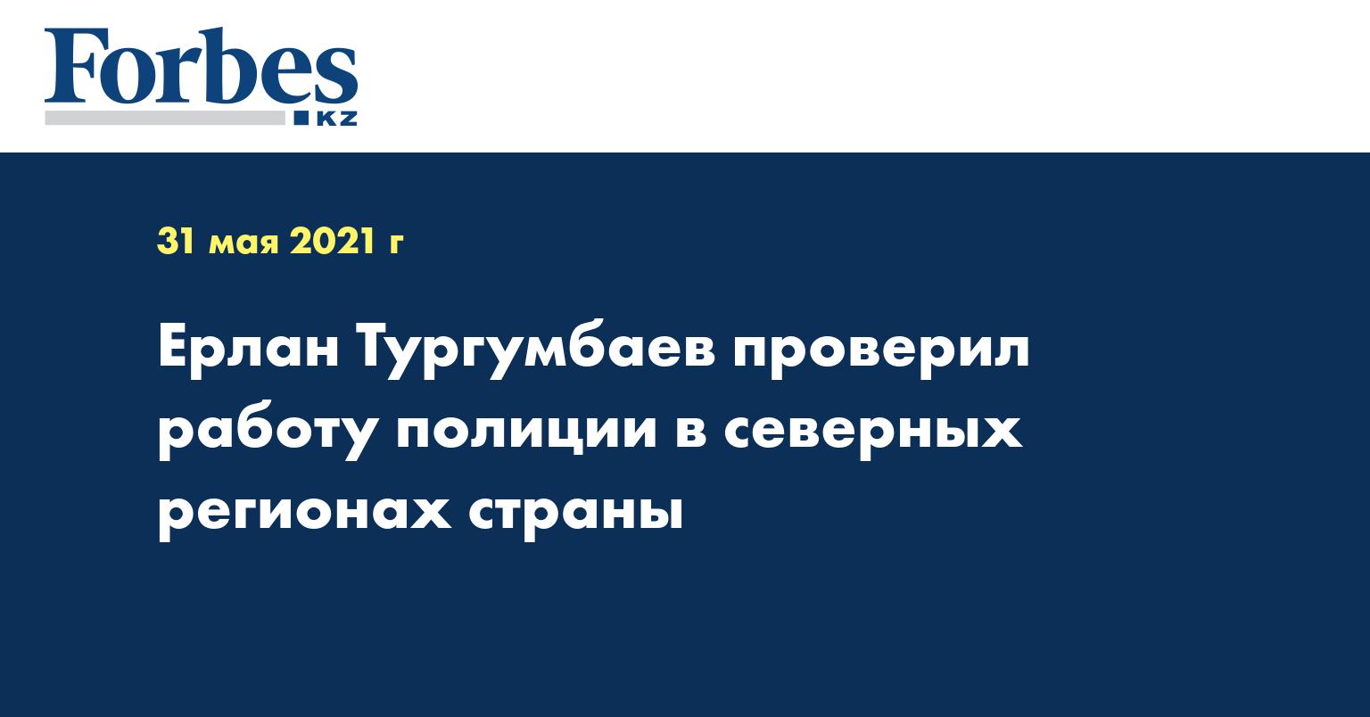 Ерлан Тургумбаев проверил работу полиции в северных регионах страны